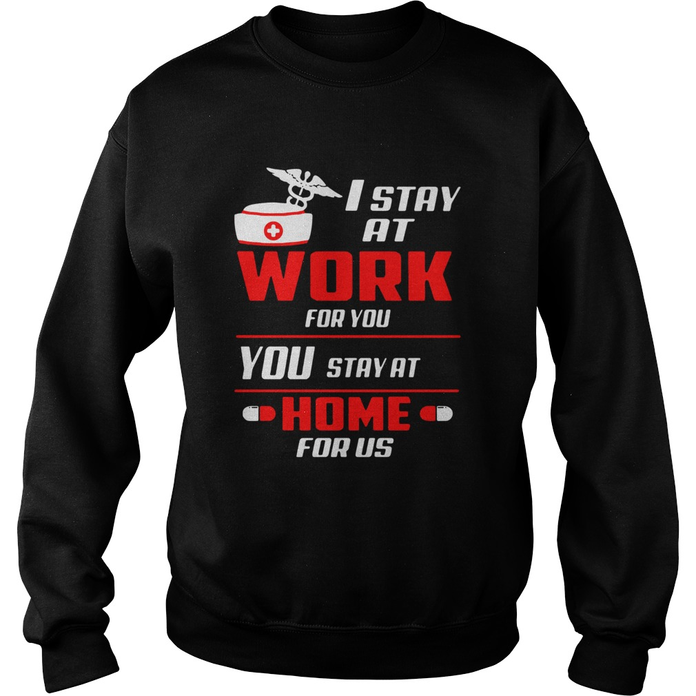 Nurse I stay at work for you you stay at home for us  Sweatshirt