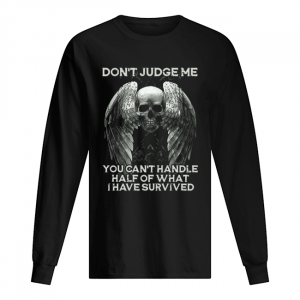 Skull Wings Don't Judge Me You Can't Handle Half Of What I Have Survived  Long Sleeved T-shirt