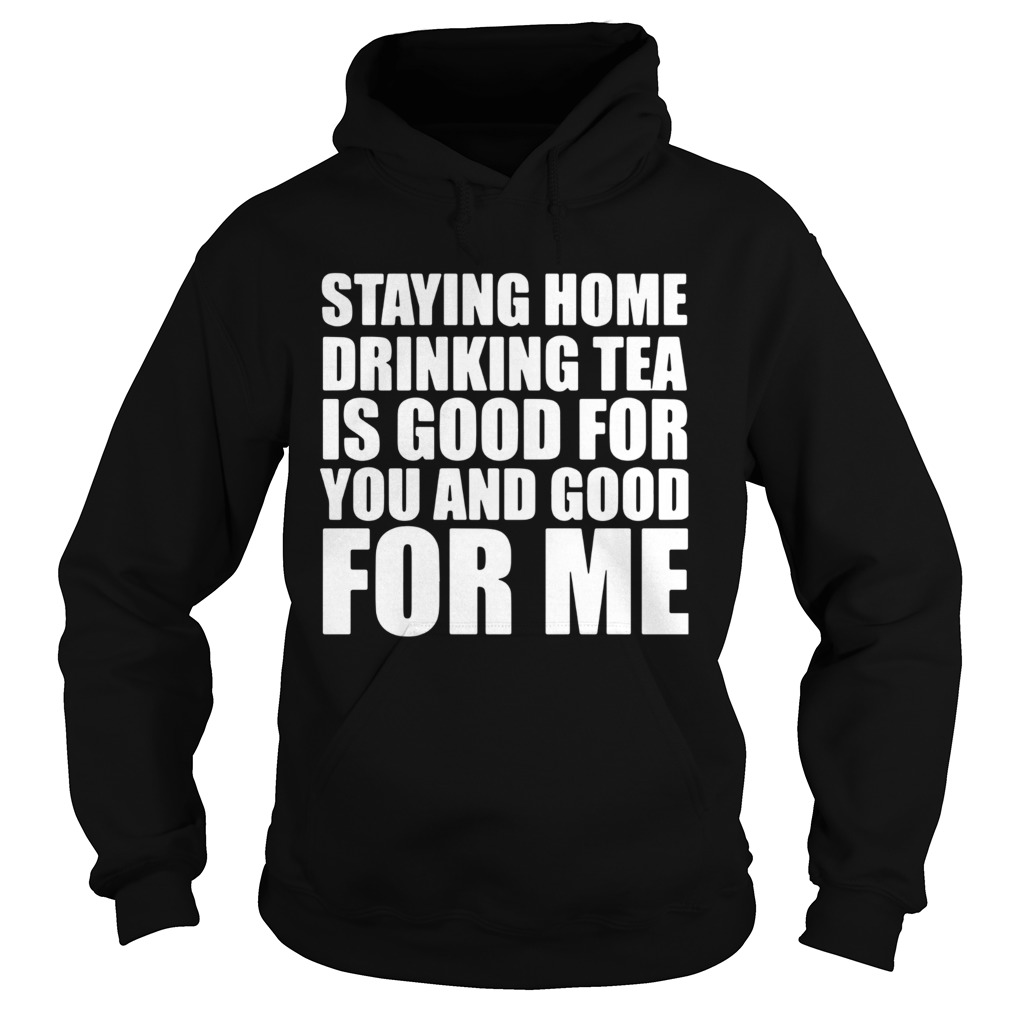 Staying home drinking tea is good for you and good for me  Hoodie