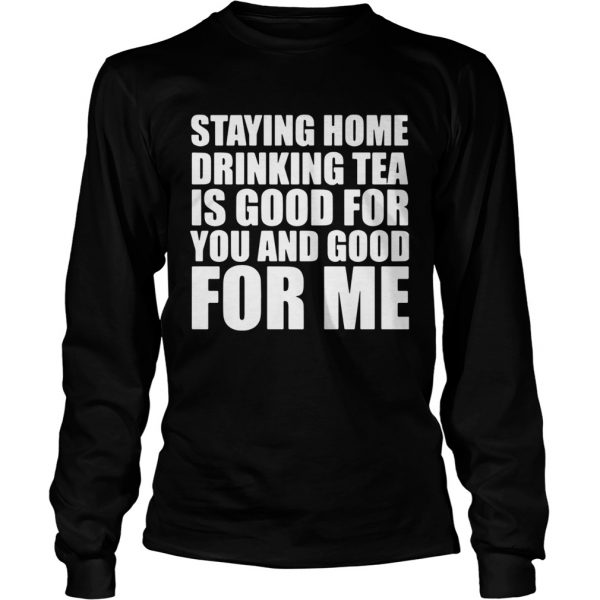 Staying home drinking tea is good for you and good for me  Long Sleeve