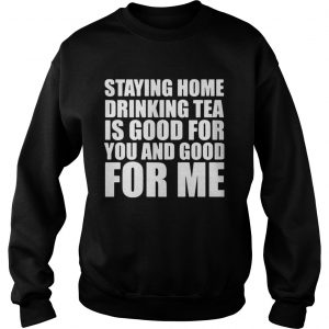 Staying home drinking tea is good for you and good for me  Sweatshirt