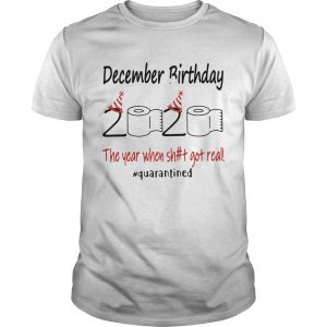 1586144307December Birthday The Year When Shit Got Real Quarantined  Unisex