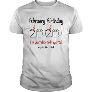 1586144341February Birthday The Year When Shit Got Real Quarantined  Unisex