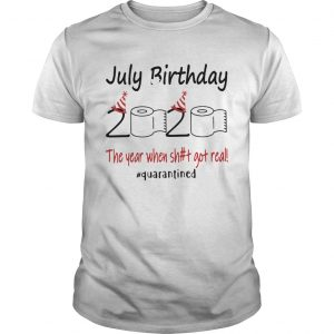 1586144573July Birthday The Year When Shit Got Real Quarantined  Unisex