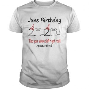 1586144606June Birthday The Year When Shit Got Real Quarantined  Unisex