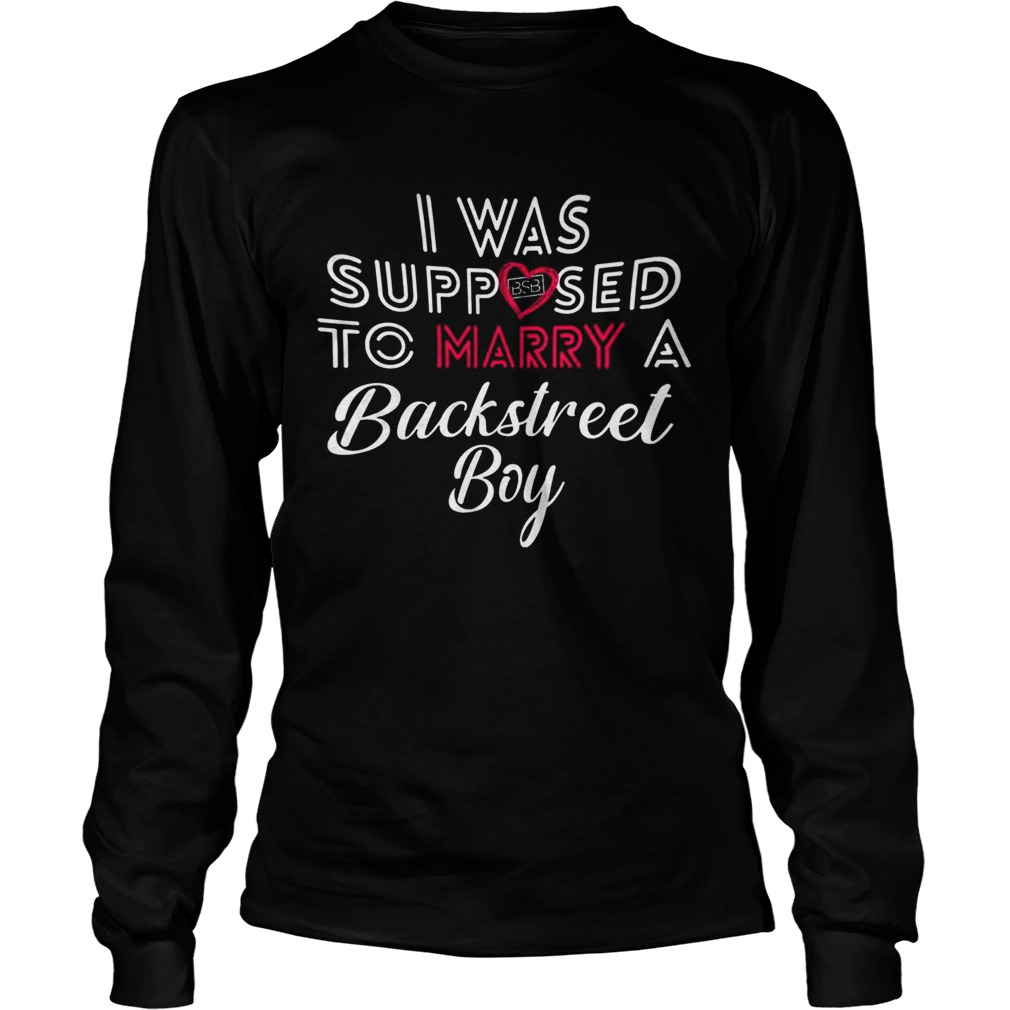 I Was Supposed To Marry A Backstreet Boy  Long Sleeve