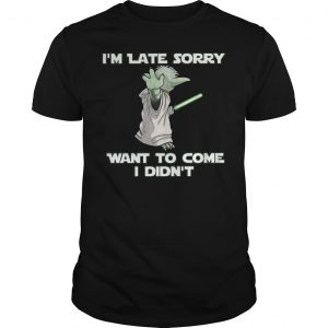 Master Yoda I'm Late Sorry Want To Come I Didn't Shirt Unisex