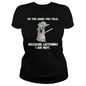 Master Yoda To The Hand You Talk Because Listening I Am Not Shirt Classic Ladies