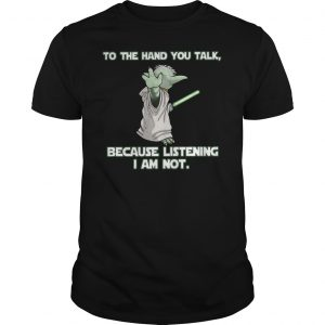 Master Yoda To The Hand You Talk Because Listening I Am Not Shirt Unisex