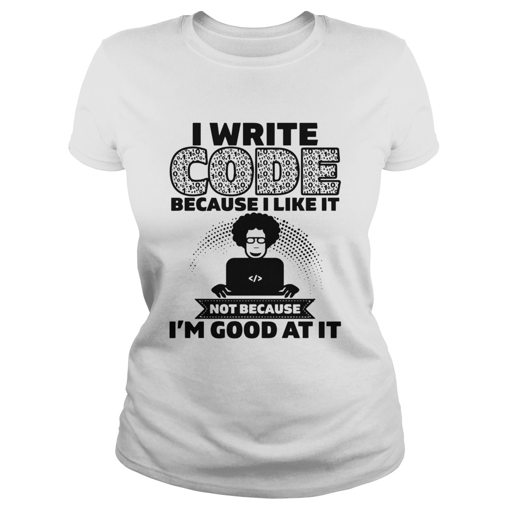 I Write Code Because I Like It Not Because Im Good At It  Classic Ladies