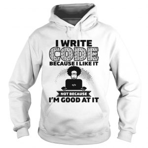 I Write Code Because I Like It Not Because Im Good At It  Hoodie