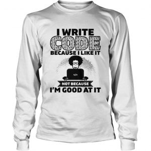 I Write Code Because I Like It Not Because Im Good At It  Long Sleeve