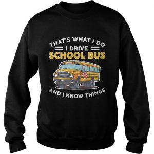 Thats what I do I drive school bus and I know things  Sweatshirt