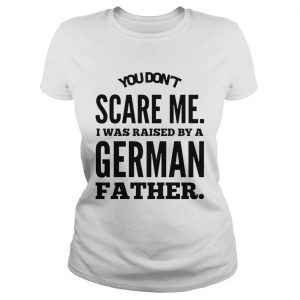 You Dont Scare Me I Was Raised By A German Father  Classic Ladies