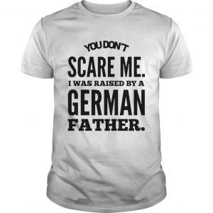 You Dont Scare Me I Was Raised By A German Father  Unisex