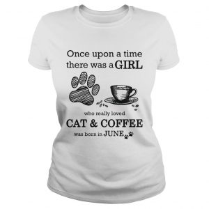Once Upon A Time There Was A Girl Who Really Loved CatCoffee Was Born In June  Classic Ladies