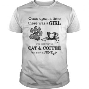 Once Upon A Time There Was A Girl Who Really Loved CatCoffee Was Born In June  Unisex