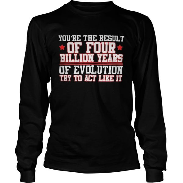 Youre the result of four billion years of evolution try to act like it  Long Sleeve