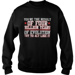 Youre the result of four billion years of evolution try to act like it  Sweatshirt