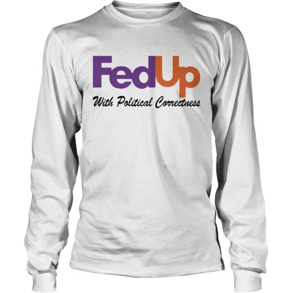 FedUp With Political Correctness  Long Sleeve
