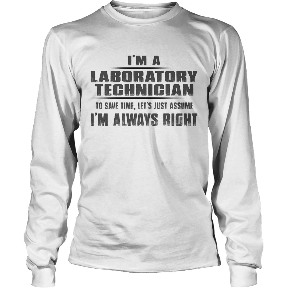 Im A Laboratory Technigian To Save Time Lets Just Assume Im Always Right  Long Sleeve