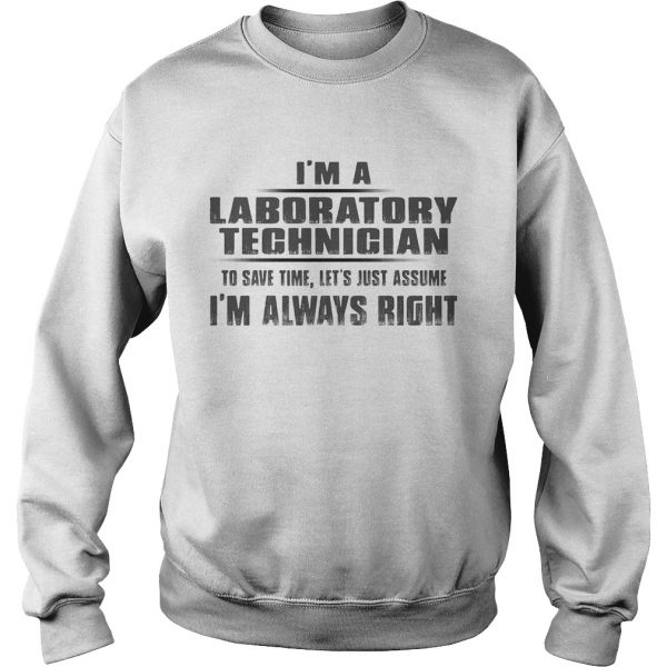 Im A Laboratory Technigian To Save Time Lets Just Assume Im Always Right  Sweatshirt