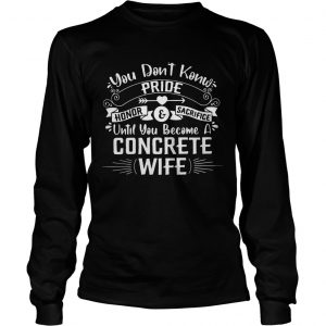 You Dont Know Pride Honor and Sacrifice Until You Become A Concrete Wife  Long Sleeve