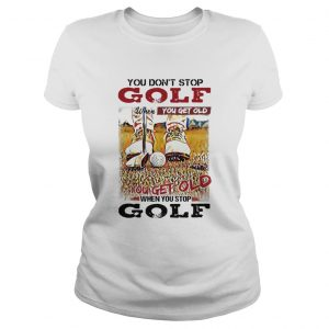 You Dont Stop Golf When You Get Old You Get Old When You Stop Golf  Classic Ladies