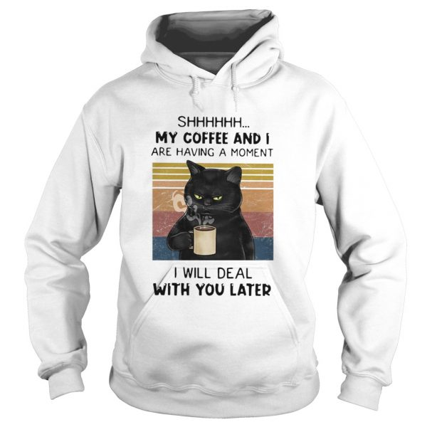 Cat Shhh My Coffee And I Are Having Moment I Will Deal With You Later Vintage  Hoodie