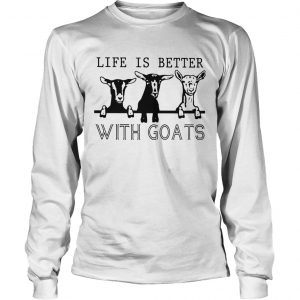Life Is Better With Goats  Long Sleeve