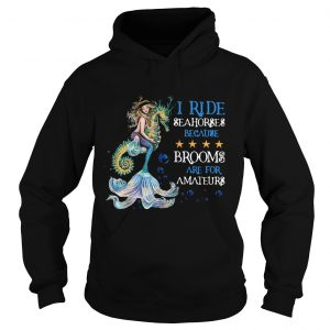 Mermaid I Ride Seahorses Because Brooms Are For Amateurs  Hoodie