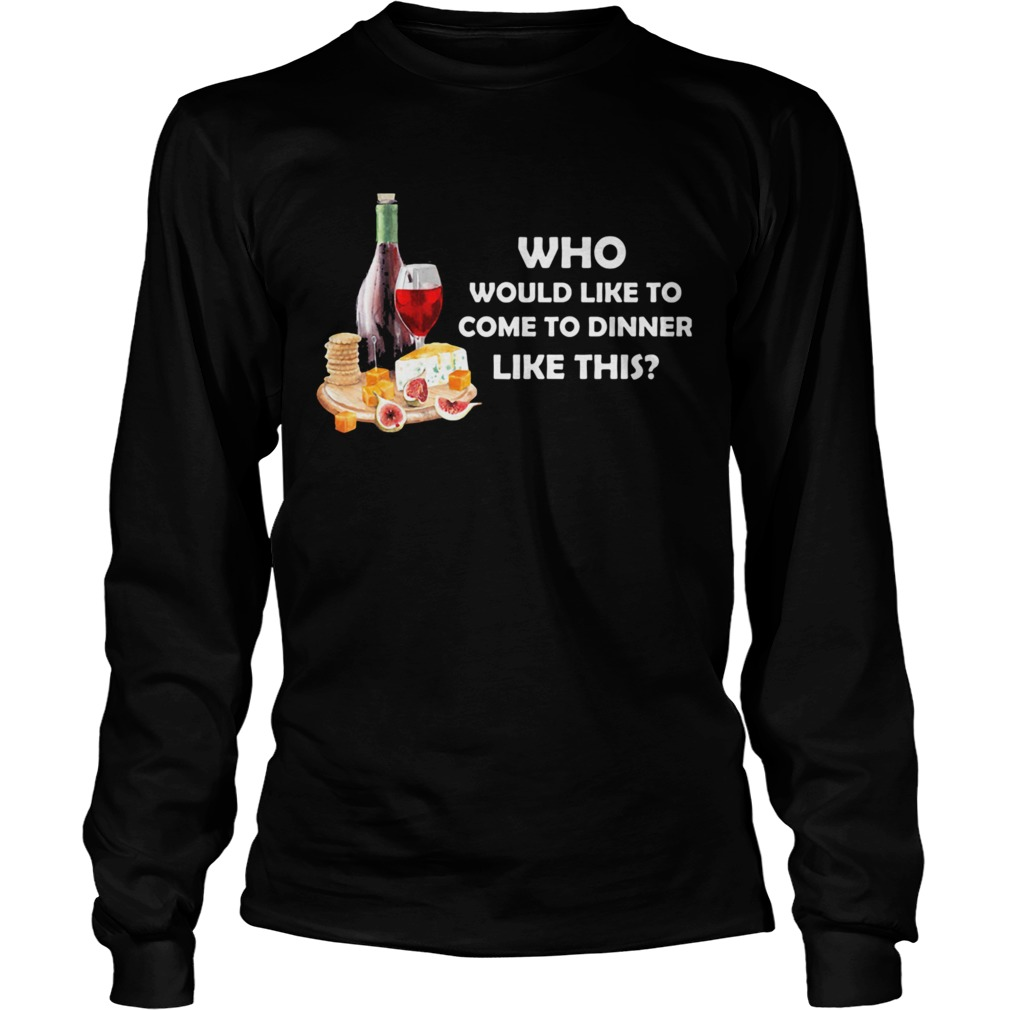 Who Would Like To Come To Dinner Like This  Long Sleeve