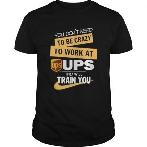 You dont need to be crazy to work at ups they will train you  Unisex
