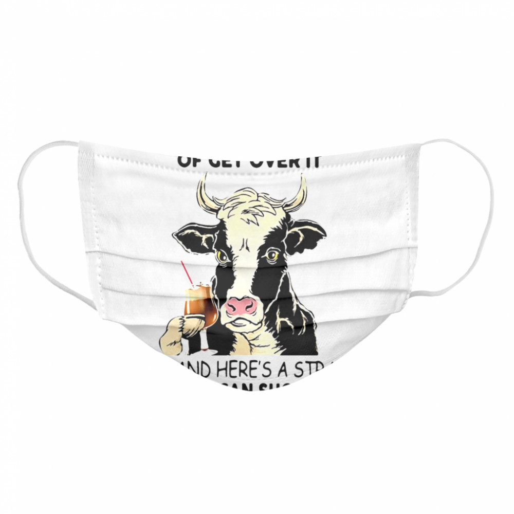 Cow Let Me Pour You A Tall Glass Of Get Over It Oh And Heres A Straw So You Can Suck It Up  Cloth Face Mask