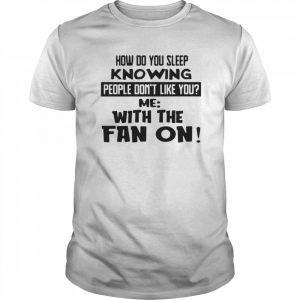 How Do You Sleep Knowing People Don't Like You Me With The Fan On  Classic Men's T-shirt
