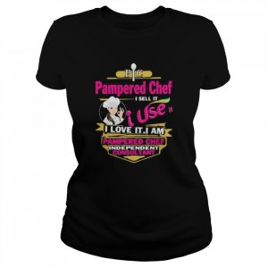 Pampered Chef I Sell It I Use It I Love It I Am Pampered Chef Independent Consultant  Classic Women's T-shirt