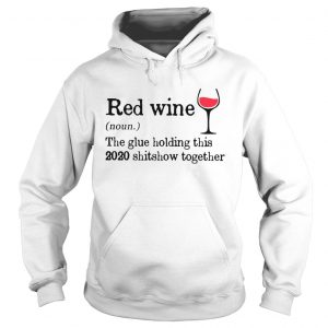 Red Wine The Glue Holding This 2020 Shitshow Together  Hoodie