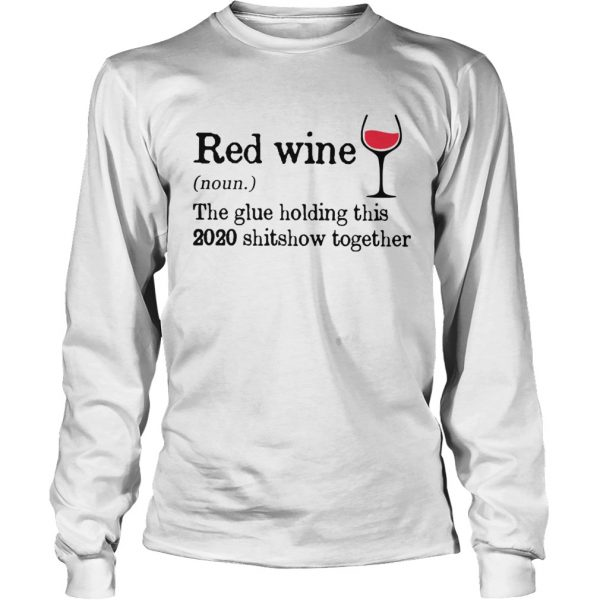 Red Wine The Glue Holding This 2020 Shitshow Together  Long Sleeve