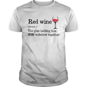 Red Wine The Glue Holding This 2020 Shitshow Together  Unisex