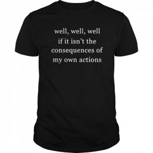 Well Well Well If It Isnt The Consequences Of My Own Actions  Classic Men's T-shirt