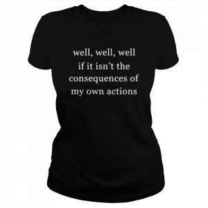 Well Well Well If It Isnt The Consequences Of My Own Actions  Classic Women's T-shirt