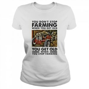 You Dont Stop Farming When You Get Old You Get Old When You Stop Farming Line  Classic Women's T-shirt