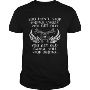 You Dont Stop Riding Cause You Get Old You Get Old Cause You Stop Riding Motorcycle  Unisex
