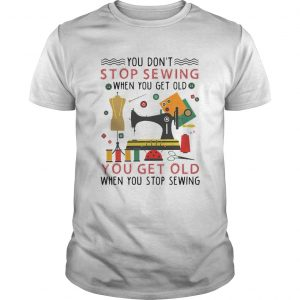 You Dont Stop Sewing When You Get Old You Get Old  Unisex