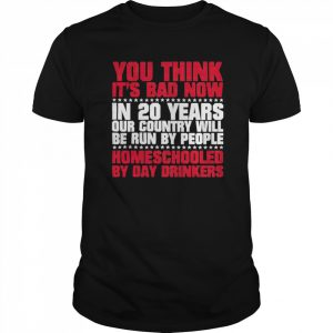 You Think Its Bad Now In 20 Years Our Country Will Be Run By People Homeschooled By Day Drinkers  Classic Men's T-shirt
