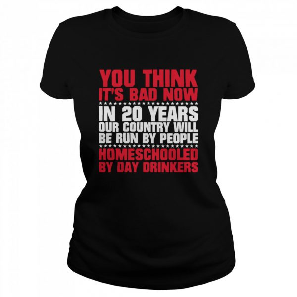 You Think Its Bad Now In 20 Years Our Country Will Be Run By People Homeschooled By Day Drinkers  Classic Women's T-shirt