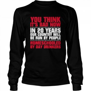 You Think Its Bad Now In 20 Years Our Country Will Be Run By People Homeschooled By Day Drinkers  Long Sleeved T-shirt