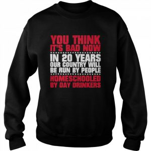 You Think Its Bad Now In 20 Years Our Country Will Be Run By People Homeschooled By Day Drinkers  Unisex Sweatshirt