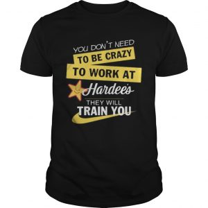 You dont need to be crazy to work at hardees they will train you s Tank topYou dont need to be c Unisex