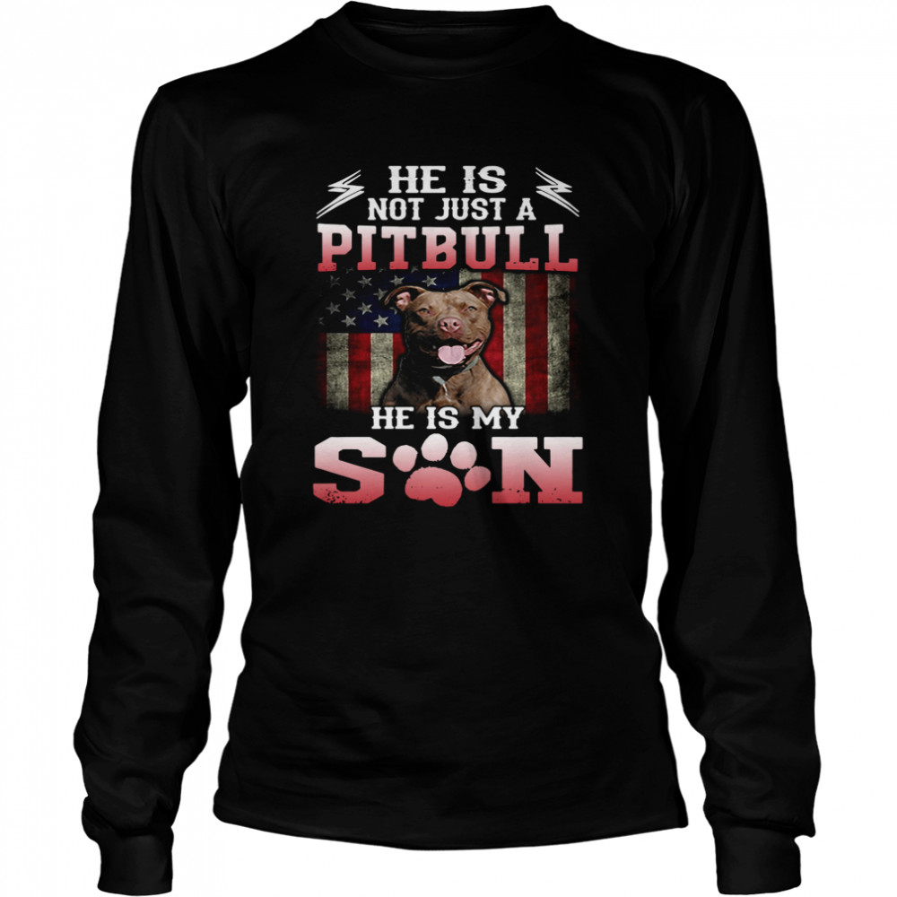 He Is Not Just A Pitbull He Is My Son American Flag  Long Sleeved T-shirt